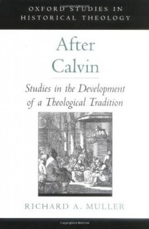 After Calvin: Studies in the Development of a Theological Tradition (Oxford Studies in Historical Theology) - Richard A. Muller