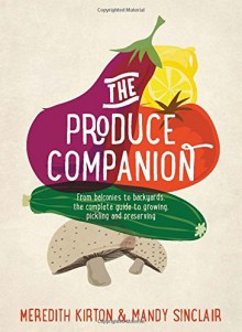 The Produce Companion: From Balconies to Backyards--the Complete Guide to Growing, Pickling and Preserving - Meredith Kirton,Mandy Sinclair