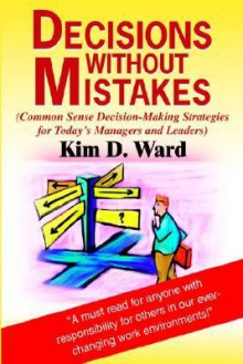 Decisions Without Mistakes: (Common Sense Decision-Making Strategies for Today's Managers and Leaders) - Kim D. Ward
