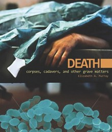 Death: Corpses, Cadavers, and Other Grave Matters (Discovery!) - Elizabeth A. Murray