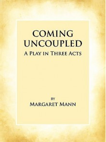Coming Uncoupled: A Play in Three Acts - Margaret Mann