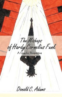 The Mishaps of Hardy Cornelius Funk: A Graphic Perspective - Donald C. Adams