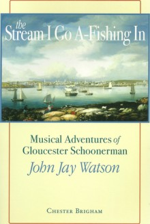 The Stream I Go A-Fishing in: Musical Adventures of Gloucester Schoonerman John Jay Watson - Chester Brigham