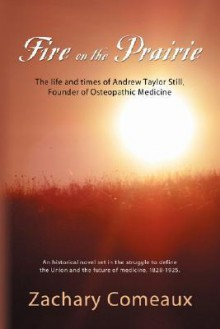 Fire on the Prairie: The Life and Times of Andrew Taylor Still, Founder of Osteopathic Medicine - Zachary Comeaux
