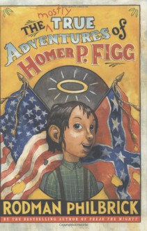 The Mostly True Adventures of Homer P. Figg - Rodman Philbrick