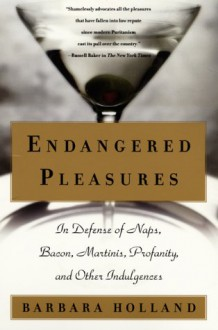 Endangered Pleasures: In Defense of Naps, Bacon, Martinis, Profanity, and Other Indulgences - Barbara Holland