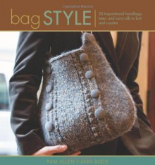 Bag Style: 20 Inspirational handbags, totes, and carry-alls to knit and crochet - Pam Allen, Ann Budd