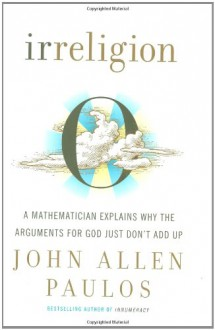 Irreligion: A Mathematician Explains Why the Arguments for God Just Don't Add Up - John Allen Paulos
