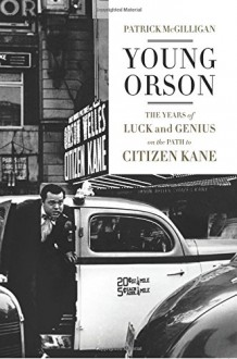 Young Orson: The Years of Luck and Genius on the Path to Citizen Kane - Patrick McGilligan