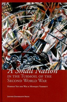 A Small Nation in the Turmoil of the Second World War: Money, Finance and Occupation (Belgium, Its Enemies, Its Friends, 1939-1945) - Herman Van Der Wee, Monique Verbreyt