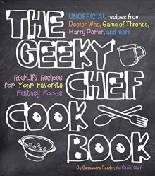 The Geeky Chef Cookbook: Real-Life Recipes for Your Favorite Fantasy Foods - Unofficial Recipes from Doctor Who, Games of Thrones, Harry Potter, and more - Cassandra Reeder