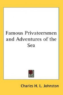 Famous Privateersmen and Adventures of the Sea - Charles H.L. Johnston
