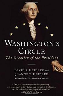 Washington's Circle: The Creation of the President - David S. Heidler, Jeanne T. Heidler