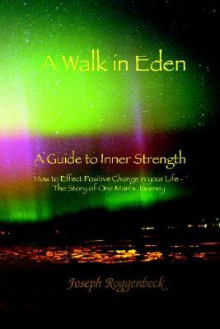 A Walk in Eden: A Guide to Inner Strength How to Effect Positive Change in Your Life - The Story of One Man's Journey - Joseph Roggenbeck