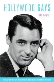 Hollywood Gays: Conversations With: Cary Grant, Liberace, Tony Perkins, Paul Lynde, Cesar Romero, Randolph Scott... - Boze Hadleigh