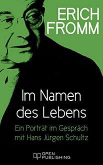 Im Namen des Lebens. Ein Porträt im Gespräch mit Hans Jürgen Schultz (German Edition) - Erich Fromm, Rainer Funk