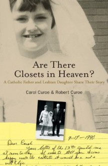 Are There Closets in Heaven?: A Catholic Father and Lesbian Daughter Share their Story - Carol Curoe, Robert Curoe