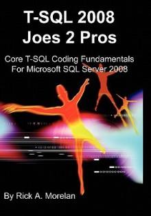 T Sql 2008 Joes 2 Pros: Core T Sql Coding Fundamentals For Microsoft Sql Server 2008 - Rick A. Morelan, Peter D. Kendall
