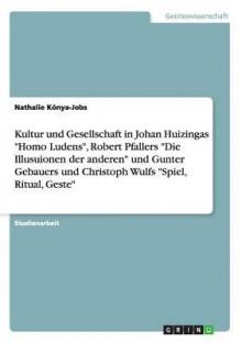 """Kultur Und Gesellschaft in Johan Huizingas """"Homo Ludens,"""" Robert Pfallers """"Die Illusuionen Der Anderen"""" Und Gunter Gebauers Und Christoph Wulfs """"Spiel, Ritual, Geste"""" - Nathalie Kónya-Jobs"""