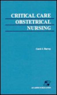 Critical Care Obstetrical Nursing - Carol J. Harvey