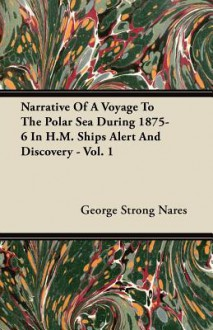 Narrative of a Voyage to the Polar Sea During 1875-6 in H.M. Ships Alert and Discovery - Vol. 1 - George Strong Nares
