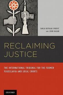 Reclaiming Justice: The International Tribunal for the Former Yugoslavia and Local Courts - Sanja Kutnjak Ivkovic, John Hagan