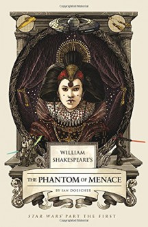 William Shakespeare's Forsooth, the Phantom Menace: Star Wars Part the First - Ian Doescher