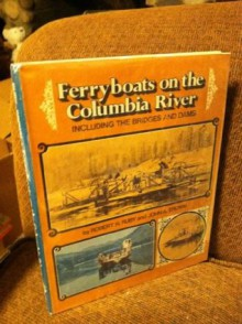 Ferryboats on the Columbia River, Including the Bridges and Dams - Robert H. Ruby