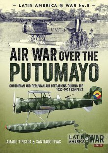 Air War Over the Putumayo: Colombian and Peruvian Air Operations During the 1932-1933 Conflict - Santiago Rivas, Amaru Tincopa