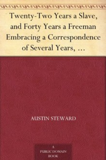 Twenty-Two Years a Slave, and Forty Years a Freeman Embracing a Correspondence of Several Years, While President of Wilberforce Colony, London, Canada West - Austin Steward