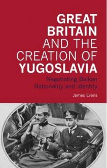 Great Britain and the Creation of Yugoslavia: Negotiating Balkan Nationality and Identity - James Evans