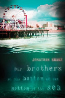 Our Brothers at the Bottom of the Bottom of the Sea - Jonathan Kranz