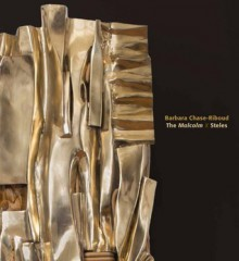 Barbara Chase-Riboud: The Malcolm X Steles - Carlos Basualdo, Annie Cohen-Solal, Gwendolyn DuBois Shaw, John Vick