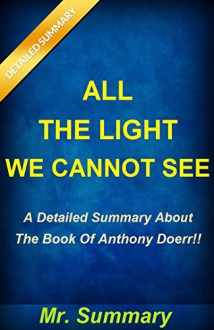 All The Light We Cannot See: A Detailed Summary About The Book Of Anthony Doerr!! ( Bonus: Fun Quiz To Help You Understand The Book Better!) (All The ... Summary, Novel, Quiz; All The Light) - Mr. Summary, All The Light