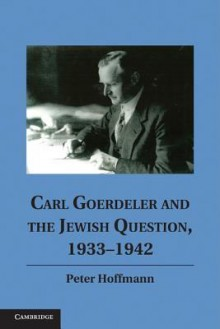 Carl Goerdeler and the Jewish Question, 1933-1942 - Peter Hoffmann