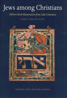 Jews Among Christians: Hebrew Book Illumination from Lake Constance - Sarit Shalev-Eyni