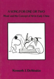A Song for One or Two: Music and the Concept of Art in Early China - Kenneth J. Dewoskin