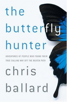 The Butterfly Hunter: Adventures of People Who Found Their True Calling Way Off the Beaten Path - Chris Ballard