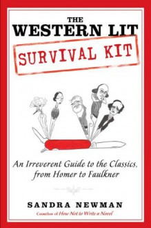 The Western Lit Survival Kit: An Irreverent Guide to the Classics, from Homer to Faulkner - Sandra Newman