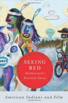 Seeing Red--Hollywood's Pixeled Skins: American Indians and Film - LeAnne Howe, Harvey Markowitz, Denise K. Cummings