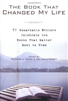 The Book That Changed My Life: 71 Remarkable Writers Celebrate the Books That Matter Most to Them - Roxanne J. Coady, Joy Johannessen