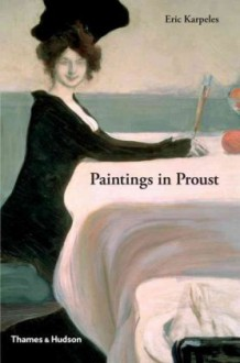 Paintings in Proust: A Visual Companion to In Search of Lost Time - Eric Karpeles