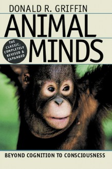 Animal Minds: Beyond Cognition to Consciousness - Donald R. Griffin