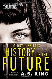 Glory O'Brien's History of the Future by King, A.S. (2014) Hardcover - A.S. King