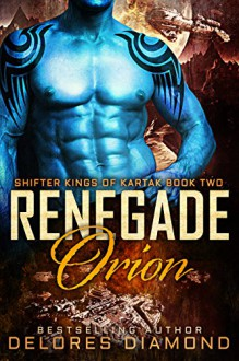 Renegade Orion: A Scifi Alien Shifter Romance (Shifter Kings of Kartak Book 2) - Delores Diamond