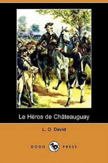 Le Heros de Chateauguay (Dodo Press) - L. O. David