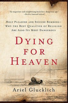 Dying for Heaven: Holy Pleasure and Suicide Bombers—Why the Best Qualities of Religion Are Also Its Most Dangerous - Ariel Glucklich