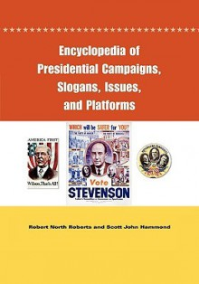 Encyclopedia of Presidential Campaigns, Slogans, Issues, and Platforms - Robert North Roberts