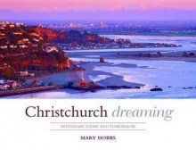Christchurch Dreaming: Yesterday, Today, and Tomorrow - Mary Hobbs
