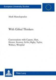 With Gifted Thinkers: Conversations with Caputo, Hart, Horner, Kearney, Keller, Rigby, Taylor, Wallace, Westphal - Mark Manolopoulos